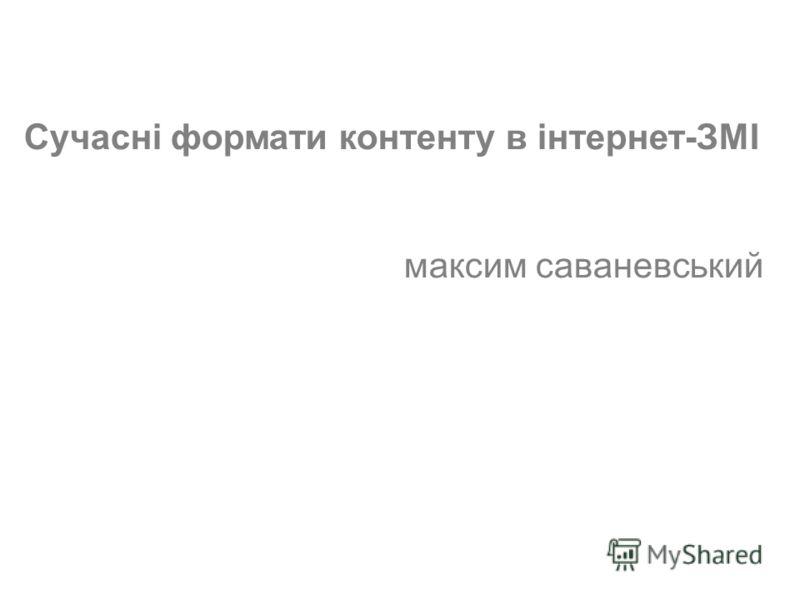 (c) Максим Саваневський maksym@watcher.com.ua Сучасні формати контенту в інтернет-ЗМІ максим саваневський