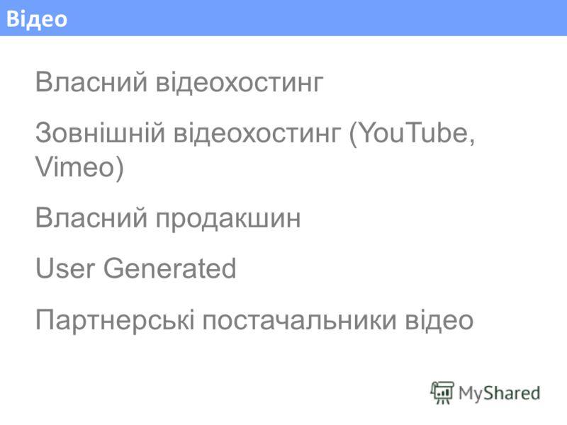 Відео Власний відеохостинг Зовнішній відеохостинг (YouTube, Vimeo) Власний продакшин User Generated Партнерські постачальники відео