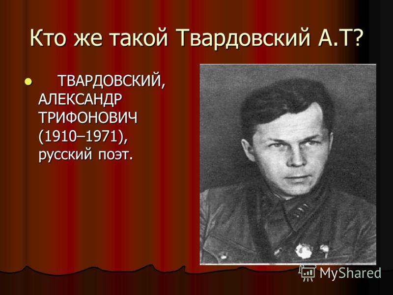 Кто же такой Твардовский А.Т? ТВАРДОВСКИЙ, АЛЕКСАНДР ТРИФОНОВИЧ (1910–1971), русский поэт. ТВАРДОВСКИЙ, АЛЕКСАНДР ТРИФОНОВИЧ (1910–1971), русский поэт.