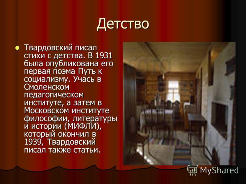 Детство Твардовский писал стихи с детства. В 1931 была опубликована его первая поэма Путь к социализму. Учась в Смоленском педагогическом институте, а затем в Московском институте философии, литературы и истории (МИФЛИ), который окончил в 1939, Твард