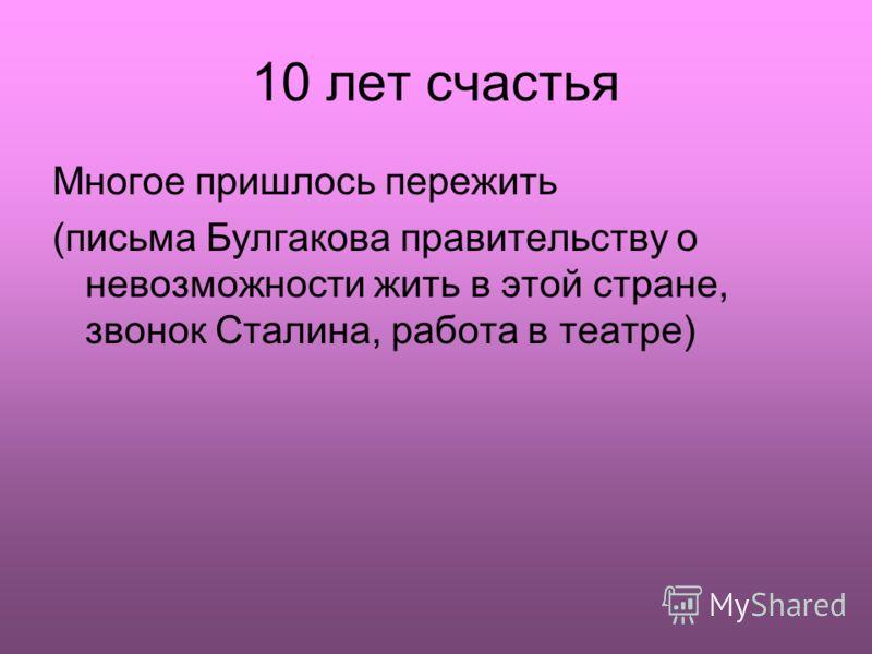 10 лет счастья Многое пришлось пережить (письма Булгакова правительству о невозможности жить в этой стране, звонок Сталина, работа в театре)