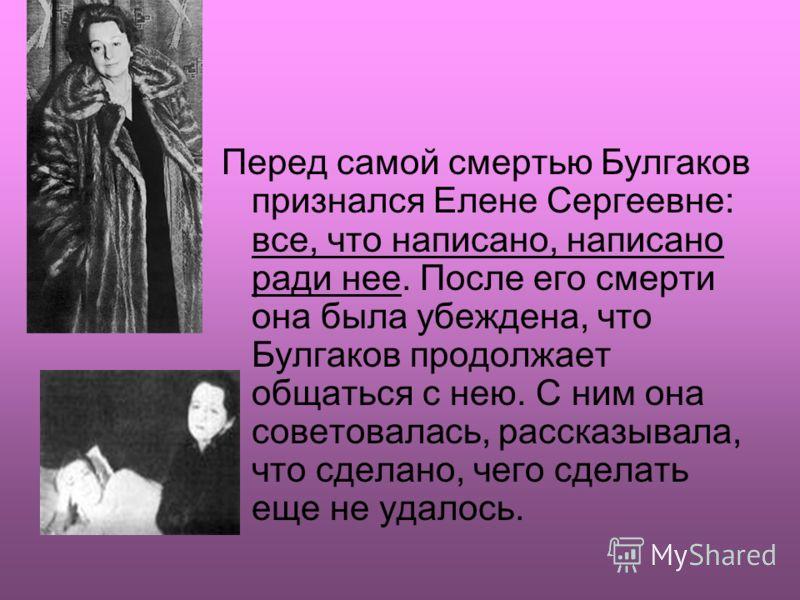 Перед самой смертью Булгаков признался Елене Сергеевне: все, что написано, написано ради нее. После его смерти она была убеждена, что Булгаков продолжает общаться с нею. С ним она советовалась, рассказывала, что сделано, чего сделать еще не удалось.