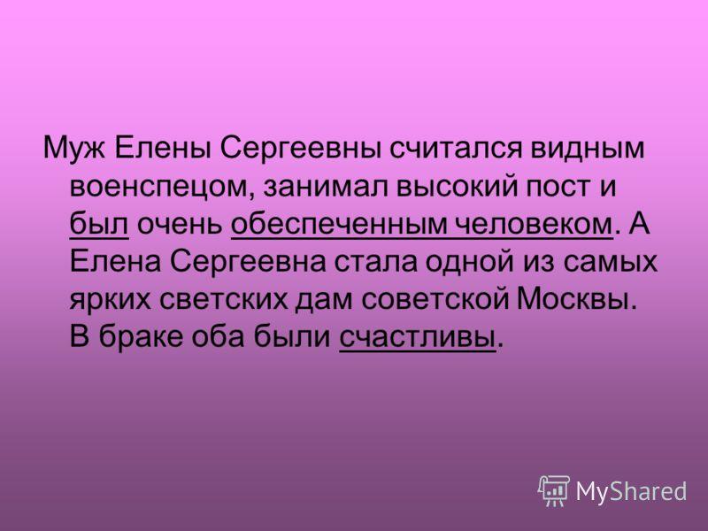 Муж Елены Сергеевны считался видным военспецом, занимал высокий пост и был очень обеспеченным человеком. А Елена Сергеевна стала одной из самых ярких светских дам советской Москвы. В браке оба были счастливы.