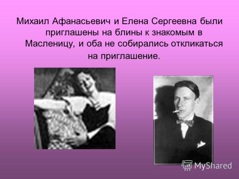 Михаил Афанасьевич и Елена Сергеевна были приглашены на блины к знакомым в Масленицу, и оба не собирались откликаться на приглашение.