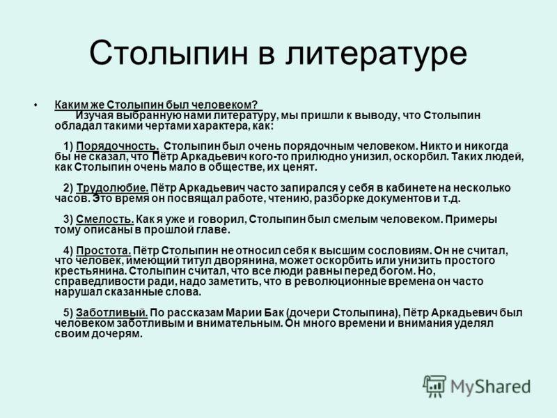 Столыпин в литературе Каким же Столыпин был человеком? Изучая выбранную нами литературу, мы пришли к выводу, что Столыпин обладал такими чертами характера, как: 1) Порядочность. Столыпин был очень порядочным человеком. Никто и никогда бы не сказал, ч