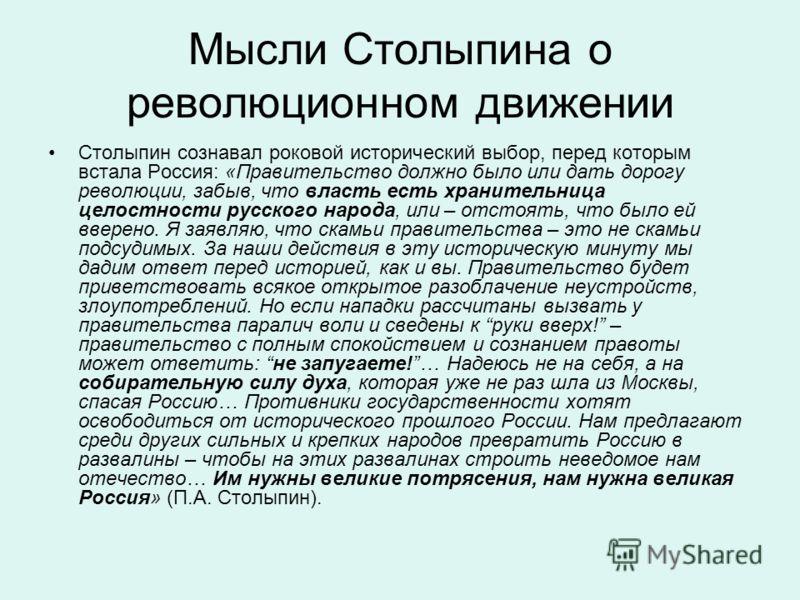 Мысли Столыпина о революционном движении Столыпин сознавал роковой исторический выбор, перед которым встала Россия: «Правительство должно было или дать дорогу революции, забыв, что власть есть хранительница целостности русского народа, или – отстоять