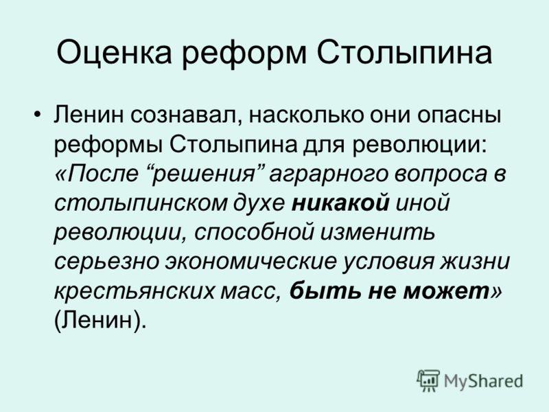 Оценка реформ Столыпина Ленин сознавал, насколько они опасны реформы Столыпина для революции: «После решения аграрного вопроса в столыпинском духе никакой иной революции, способной изменить серьезно экономические условия жизни крестьянских масс, быть