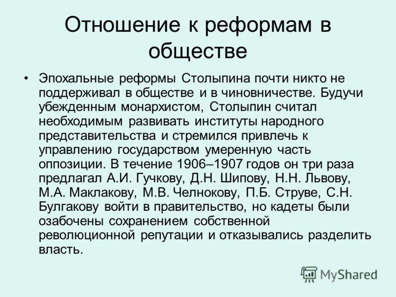 Отношение к реформам в обществе Эпохальные реформы Столыпина почти никто не поддерживал в обществе и в чиновничестве. Будучи убежденным монархистом, Столыпин считал необходимым развивать институты народного представительства и стремился привлечь к уп