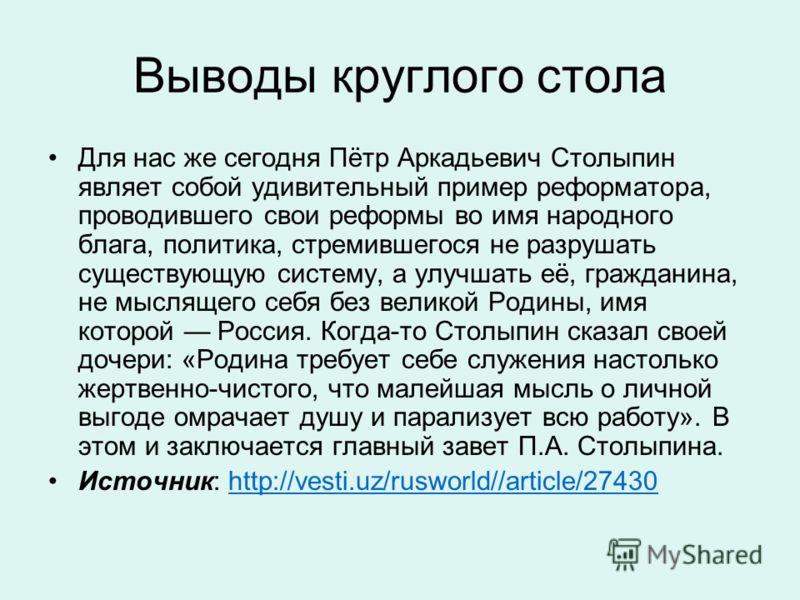 Выводы круглого стола Для нас же сегодня Пётр Аркадьевич Столыпин являет собой удивительный пример реформатора, проводившего свои реформы во имя народного блага, политика, стремившегося не разрушать существующую систему, а улучшать её, гражданина, не