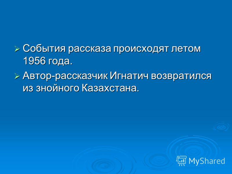 События рассказа происходят летом 1956 года. События рассказа происходят летом 1956 года. Автор-рассказчик Игнатич возвратился из знойного Казахстана. Автор-рассказчик Игнатич возвратился из знойного Казахстана.