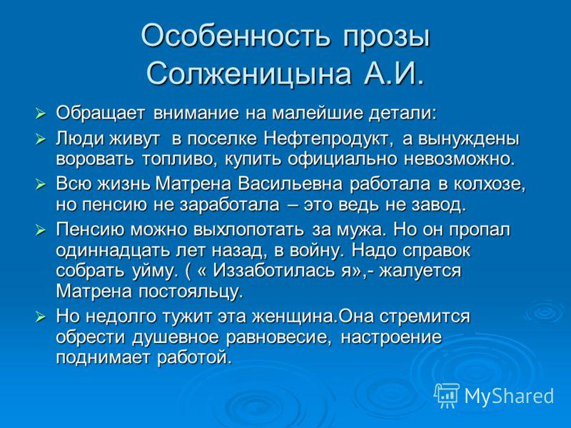 Особенность прозы Солженицына А.И. Обращает внимание на малейшие детали: Обращает внимание на малейшие детали: Люди живут в поселке Нефтепродукт, а вынуждены воровать топливо, купить официально невозможно. Люди живут в поселке Нефтепродукт, а вынужде