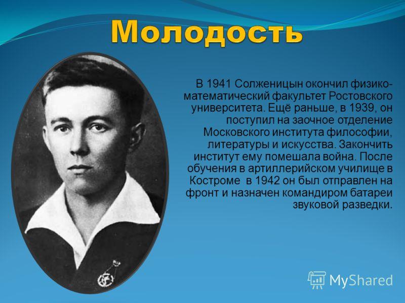 В 1941 Солженицын окончил физико- математический факультет Ростовского университета. Ещё раньше, в 1939, он поступил на заочное отделение Московского института философии, литературы и искусства. Закончить институт ему помешала война. После обучения в