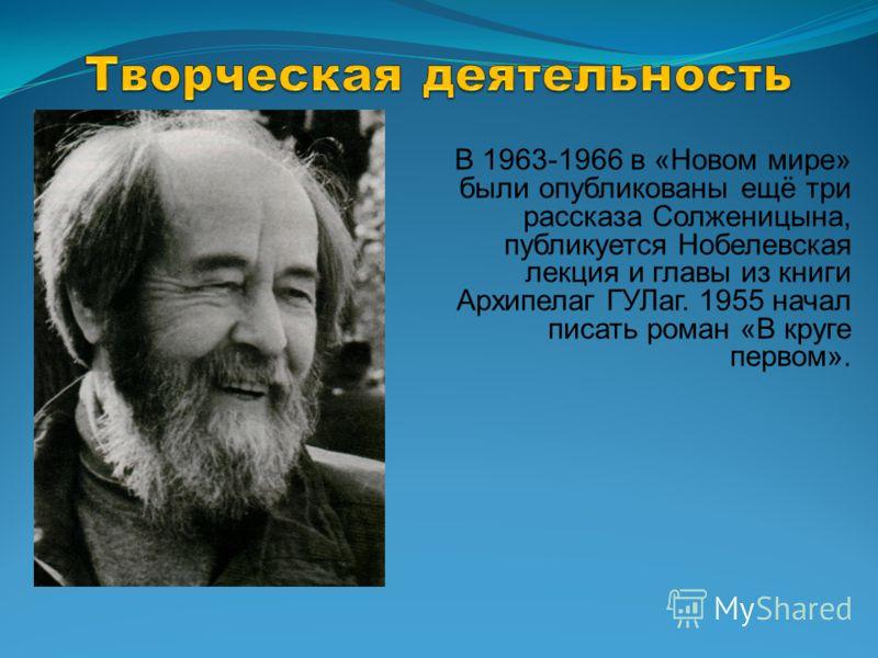 В 1963-1966 в «Новом мире» были опубликованы ещё три рассказа Солженицына, публикуется Нобелевская лекция и главы из книги Архипелаг ГУЛаг. 1955 начал писать роман «В круге первом».