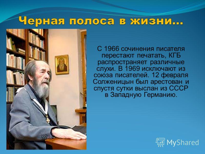 С 1966 сочинения писателя перестают печатать, КГБ распространяет различные слухи. В 1969 исключают из союза писателей. 12 февраля Солженицын был арестован и спустя сутки выслан из СССР в Западную Германию.