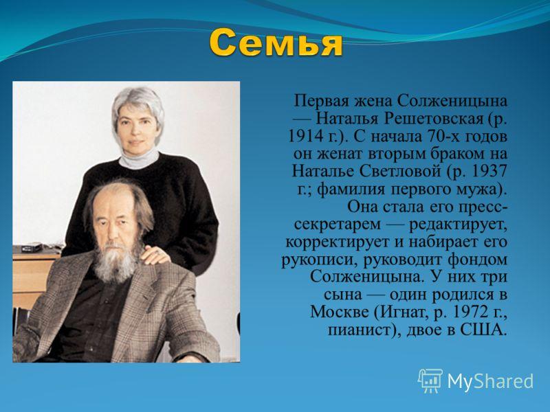 Первая жена Солженицына Наталья Решетовская (р. 1914 г.). С начала 70-х годов он женат вторым браком на Наталье Светловой (р. 1937 г.; фамилия первого мужа). Она стала его пресс- секретарем редактирует, корректирует и набирает его рукописи, руководит