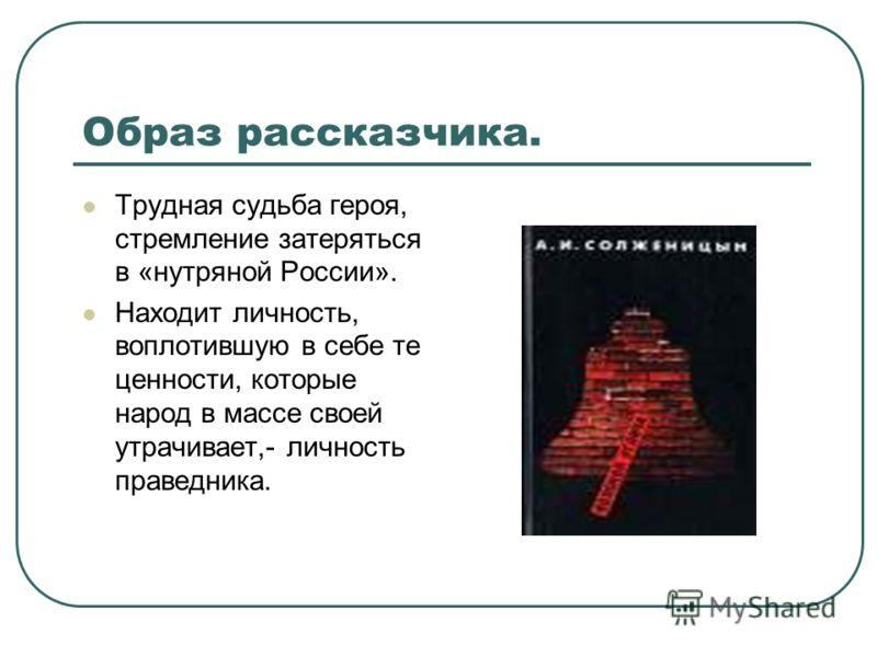 Образ рассказчика. Трудная судьба героя, стремление затеряться в «нутряной России». Находит личность, воплотившую в себе те ценности, которые народ в массе своей утрачивает,- личность праведника.