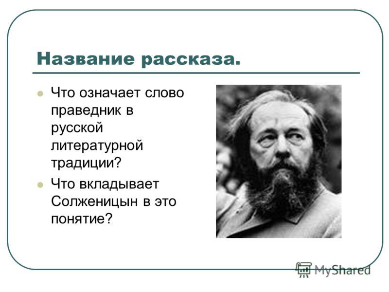 Название рассказа. Что означает слово праведник в русской литературной традиции? Что вкладывает Солженицын в это понятие?
