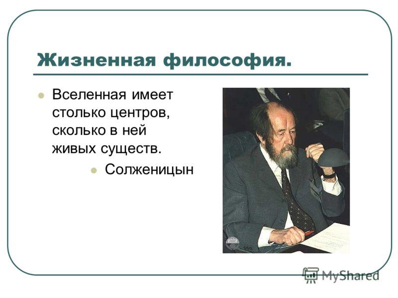 Жизненная философия. Вселенная имеет столько центров, сколько в ней живых существ. Солженицын