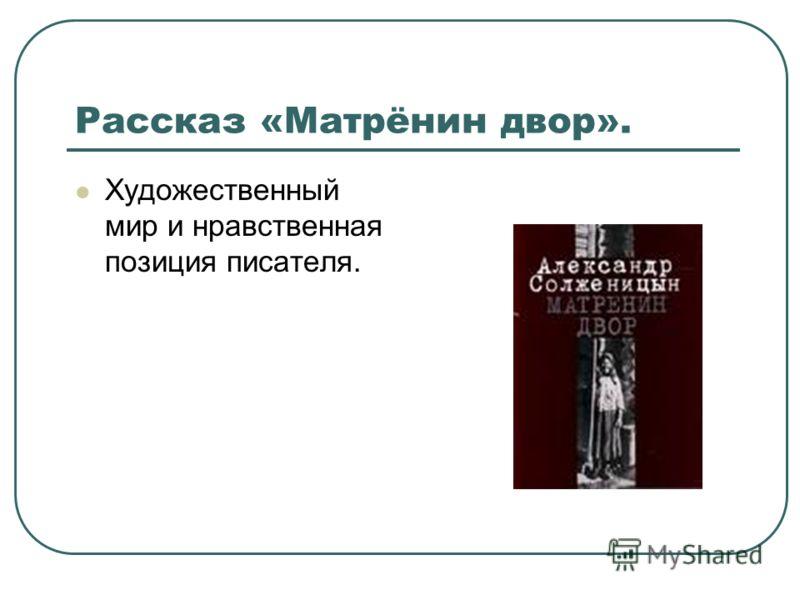 Рассказ «Матрёнин двор». Художественный мир и нравственная позиция писателя.