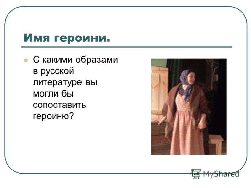 Имя героини. С какими образами в русской литературе вы могли бы сопоставить героиню?