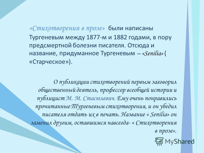 «Стихотворения в прозе» были написаны Тургеневым между 1877-м и 1882 годами, в пору предсмертной болезни писателя. Отсюда и название, придуманное Тургеневым – «Senilia» ( «Старческое»). О публикации стихотворений первым заговорил общественный деятель