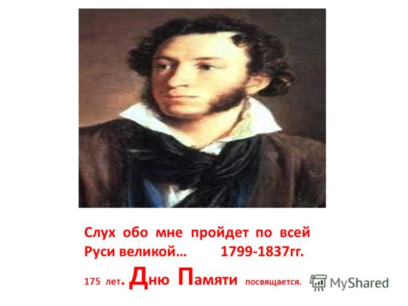 Слух обо мне пройдет по всей Руси великой… 1799-1837гг. 175 лет. Д ню П амяти посвящается.