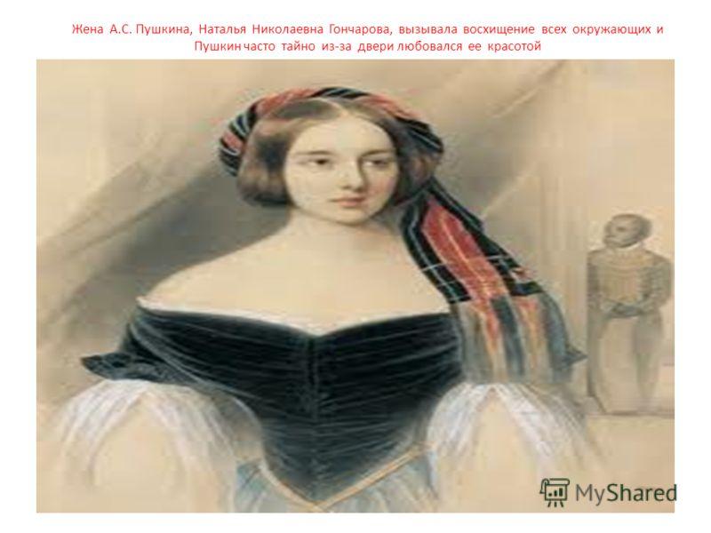 Жена А.С. Пушкина, Наталья Николаевна Гончарова, вызывала восхищение всех окружающих и Пушкин часто тайно из-за двери любовался ее красотой