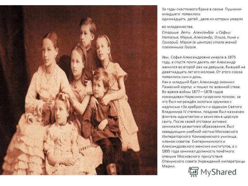 За годы счастливого брака в семье Пушкина- младшего появилось одиннадцать детей, двое из которых умерли во младенчестве. Старшие дети Александра и Софьи: Наталья, Мария, Александр, Ольга, Нина и Григорий. Мария (в центре) стала женой племянника Гогол