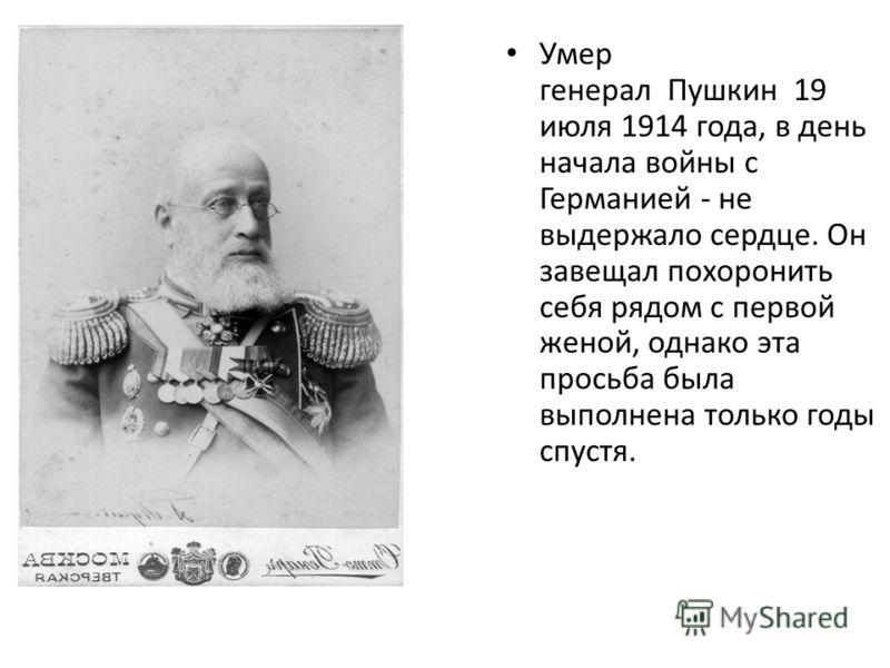 Умер генерал Пушкин 19 июля 1914 года, в день начала войны с Германией - не выдержало сердце. Он завещал похоронить себя рядом с первой женой, однако эта просьба была выполнена только годы спустя.