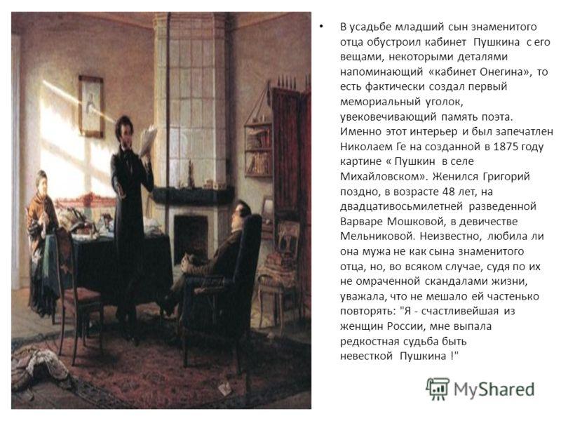 В усадьбе младший сын знаменитого отца обустроил кабинет Пушкина с его вещами, некоторыми деталями напоминающий «кабинет Онегина», то есть фактически создал первый мемориальный уголок, увековечивающий память поэта. Именно этот интерьер и был запечатл