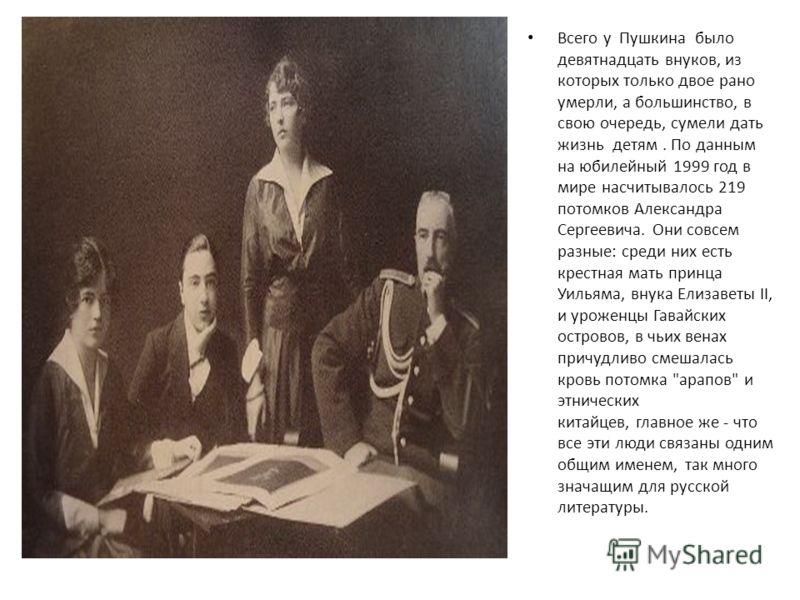 Всего у Пушкина было девятнадцать внуков, из которых только двое рано умерли, а большинство, в свою очередь, сумели дать жизнь детям. По данным на юбилейный 1999 год в мире насчитывалось 219 потомков Александра Сергеевича. Они совсем разные: среди ни