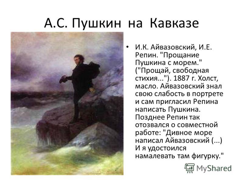 А.С. Пушкин на Кавказе И.К. Айвазовский, И.Е. Репин.