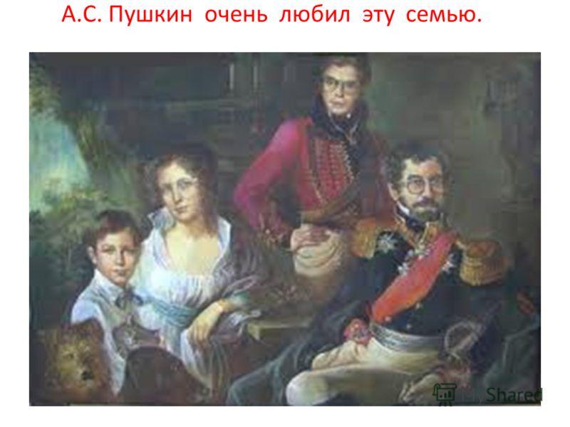 А.С. Пушкин очень любил эту семью.