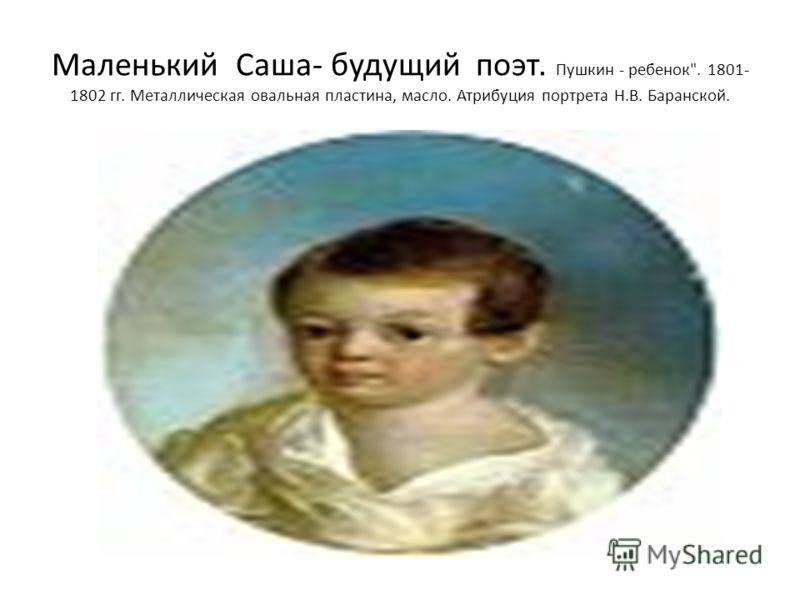 Маленький Саша- будущий поэт. Пушкин - ребенок. 1801- 1802 гг. Металлическая овальная пластина, масло. Атрибуция портрета Н.В. Баранской.
