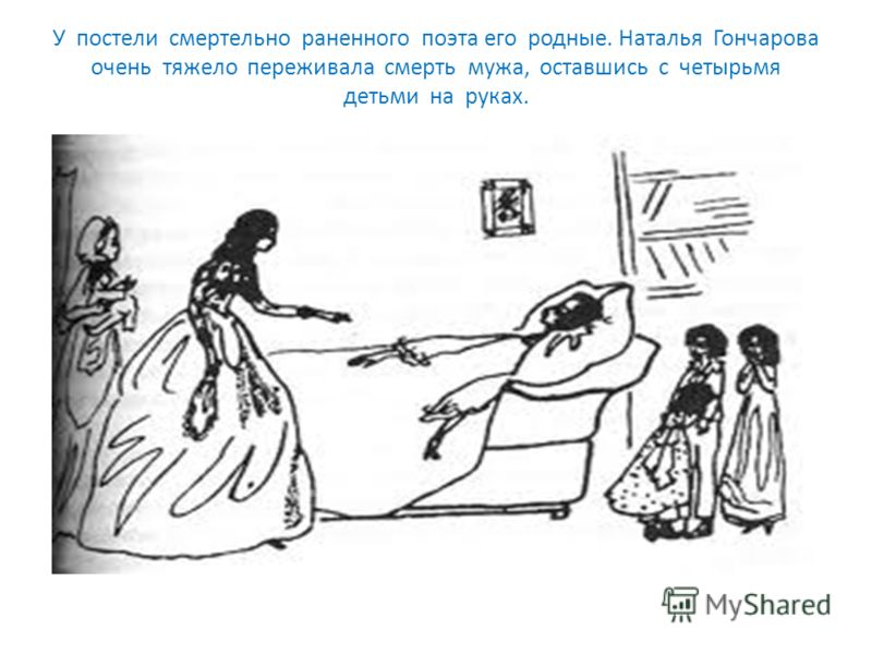 У постели смертельно раненного поэта его родные. Наталья Гончарова очень тяжело переживала смерть мужа, оставшись с четырьмя детьми на руках.
