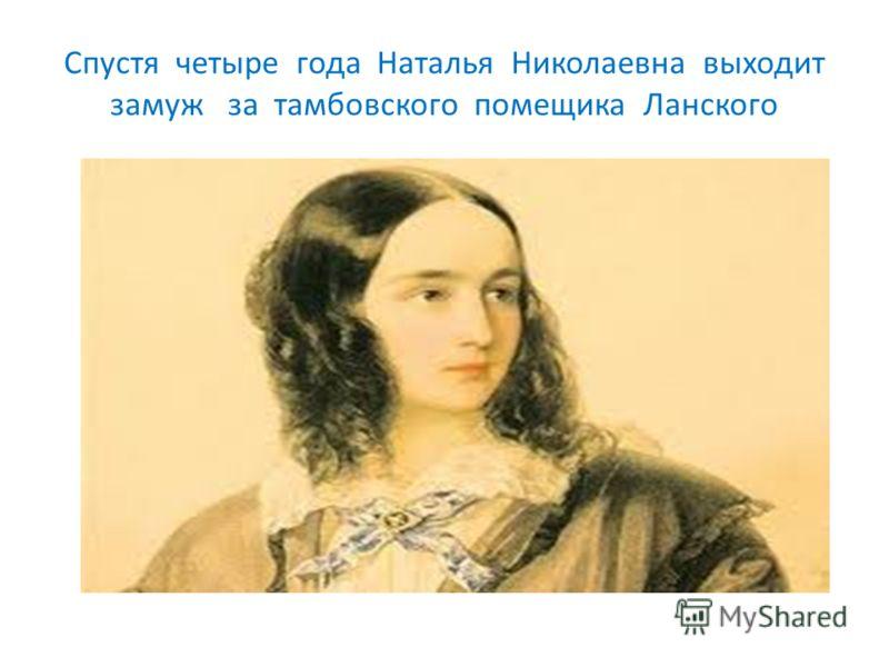 Спустя четыре года Наталья Николаевна выходит замуж за тамбовского помещика Ланского
