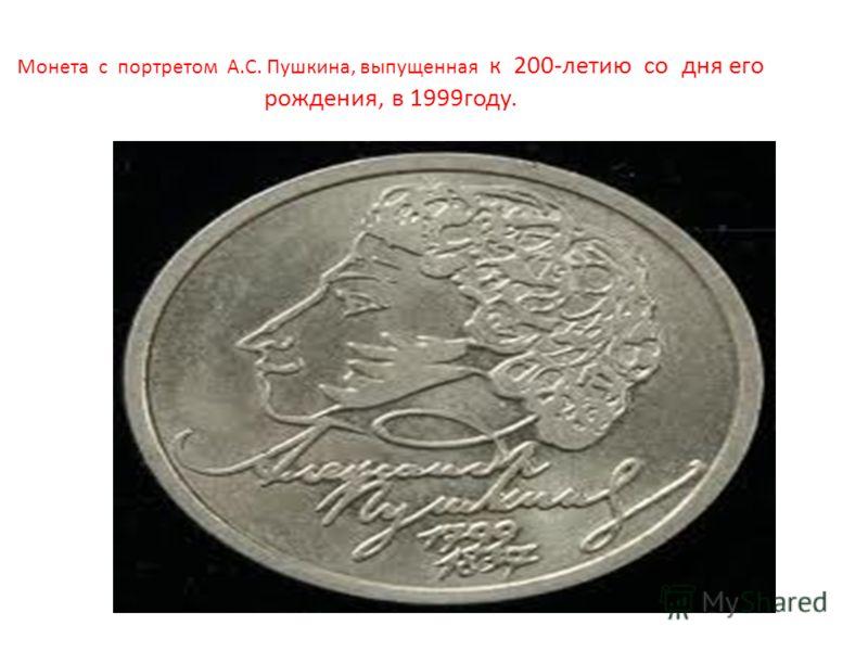 Монета с портретом А.С. Пушкина, выпущенная к 200-летию со дня его рождения, в 1999году.