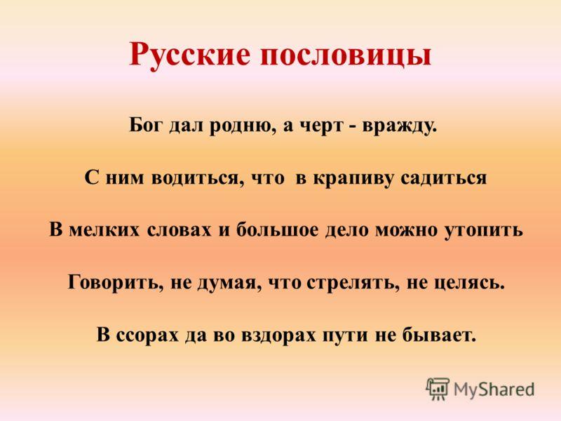 Русские пословицы Бог дал родню, а черт - вражду. С ним водиться, что в крапиву садиться В мелких словах и большое дело можно утопить Говорить, не думая, что стрелять, не целясь. В ссорах да во вздорах пути не бывает.