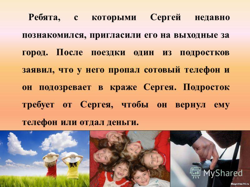 Ребята, с которыми Сергей недавно познакомился, пригласили его на выходные за город. После поездки один из подростков заявил, что у него пропал сотовый телефон и он подозревает в краже Сергея. Подросток требует от Сергея, чтобы он вернул ему телефон