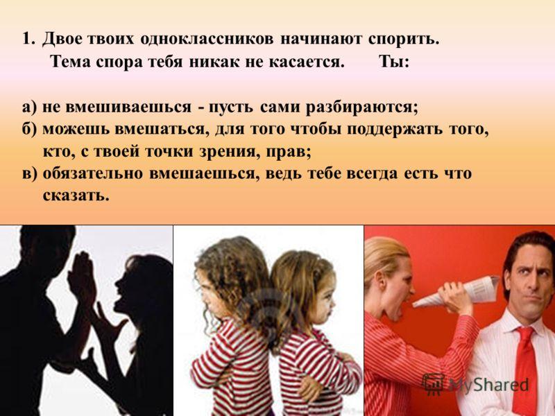 1.Двое твоих одноклассников начинают спорить. Тема спора тебя никак не касается. Ты: а) не вмешиваешься - пусть сами разбираются; б) можешь вмешаться, для того чтобы поддержать того, кто, с твоей точки зрения, прав; в) обязательно вмешаешься, ведь те