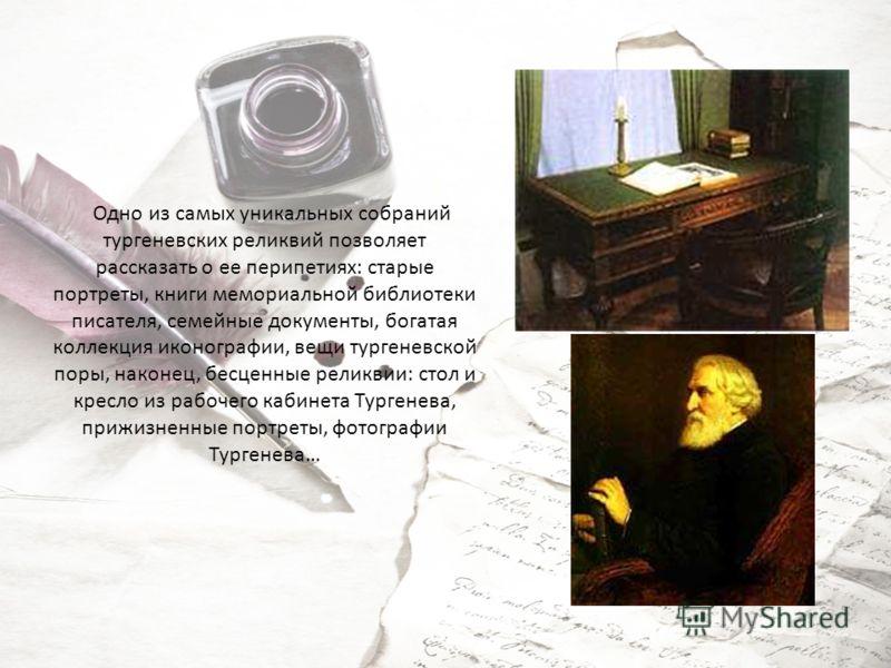 Одно из самых уникальных собраний тургеневских реликвий позволяет рассказать о ее перипетиях: старые портреты, книги мемориальной библиотеки писателя, семейные документы, богатая коллекция иконографии, вещи тургеневской поры, наконец, бесценные релик