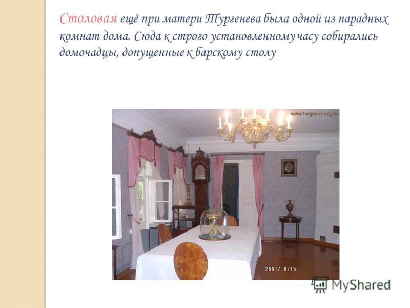 Столовая ещё при матери Тургенева была одной из парадных комнат дома. Сюда к строго установленному часу собирались домочадцы, допущенные к барскому столу