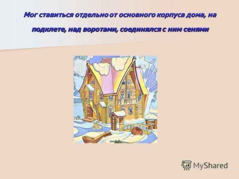 Мог ставиться отдельно от основного корпуса дома, на подклете, над воротами, соединялся с ним сенями