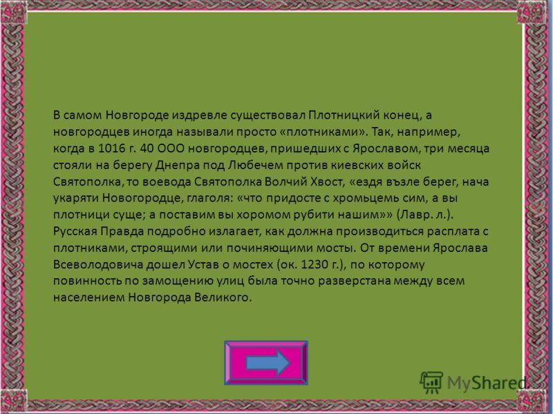 В самом Новгороде издревле существовал Плотницкий конец, а новгородцев иногда называли просто «плотниками». Так, например, когда в 1016 г. 40 ООО новгородцев, пришедших с Ярославом, три месяца стояли на берегу Днепра под Любечем против киевских войск