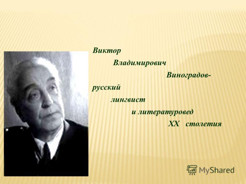 Виктор Владимирович Виноградов- русский лингвист и литературовед ХХ столетия