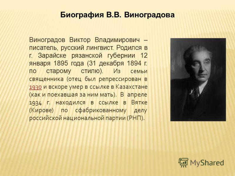 Виноградов Виктор Владимирович – писатель, русский лингвист. Родился в г. Зарайске рязанской губернии 12 января 1895 года (31 декабря 1894 г. по старому стилю). Из семьи священника (отец был репрессирован в 1930 и вскоре умер в ссылке в Казахстане (к