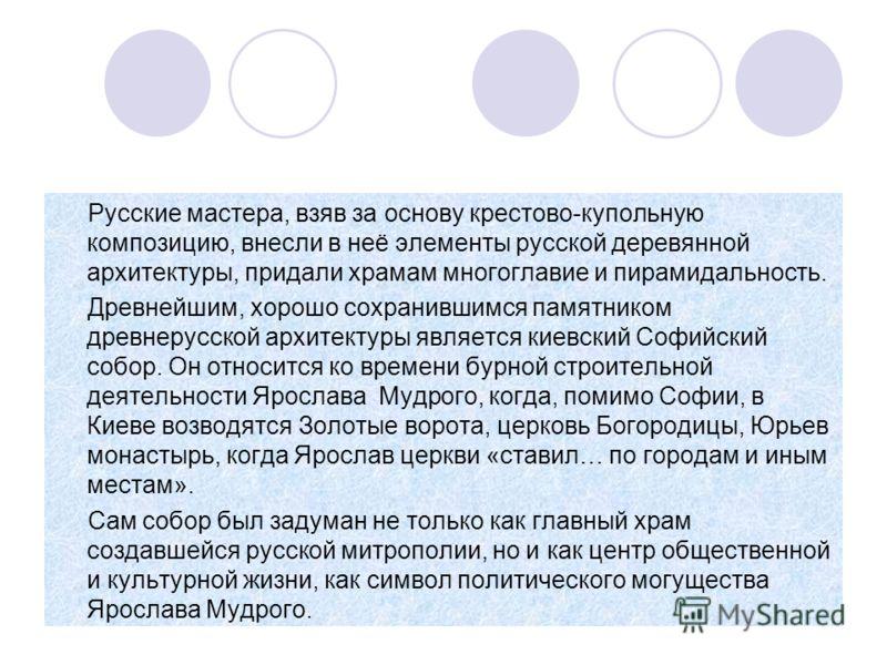 Русские мастера, взяв за основу крестово-купольную композицию, внесли в неё элементы русской деревянной архитектуры, придали храмам многоглавие и пирамидальность. Древнейшим, хорошо сохранившимся памятником древнерусской архитектуры является киевский
