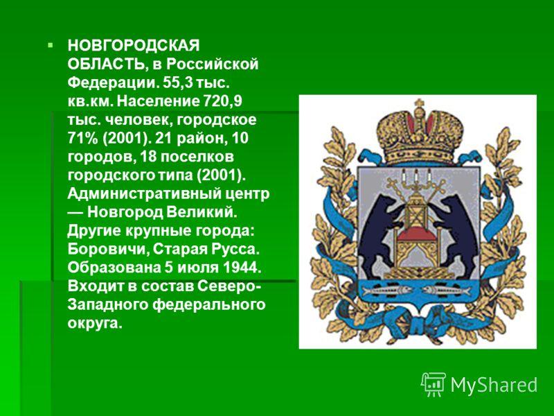НОВГОРОДСКАЯ ОБЛАСТЬ, в Российской Федерации. 55,3 тыс. кв.км. Население 720,9 тыс. человек, городское 71% (2001). 21 район, 10 городов, 18 поселков городского типа (2001). Административный центр Новгород Великий. Другие крупные города: Боровичи, Ста