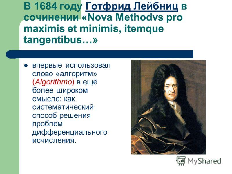 В 1684 году Готфрид Лейбниц в сочинении «Nova Methodvs pro maximis et minimis, itemque tangentibus…»Готфрид Лейбниц впервые использовал слово «алгоритм» (Algorithmo) в ещё более широком смысле: как систематический способ решения проблем дифференциаль