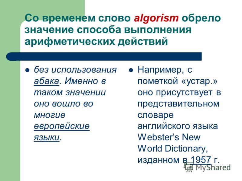 Со временем слово algorism обрело значение способа выполнения арифметических действий без использования абака. Именно в таком значении оно вошло во многие европейские языки. абака европейские языки Например, с пометкой «устар.» оно присутствует в пре